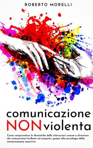 COMUNICAZIONE NON VIOLENTA: Come comprendere le dinamiche delle interazioni umane e diventare dei comunicatori brillanti ed empatici, grazie alla psicologia della comunicazione assertiva