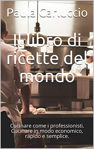 Il libro di ricette del mondo: Cucinare come i professionisti. Cucinare in modo economico, rapido e semplice. (Italian Edition)