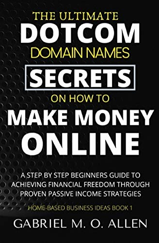 Compare Textbook Prices for The Ultimate Dotcom Domain Names Secrets on How to Make Money Online: A Step By Step Beginners Guide to Achieving Financial Freedom through Proven Passive Income Strategies Home-based Business Ideas  ISBN 9798642629611 by Allen, Gabriel M. O.