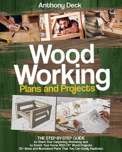 WOODWORKING PLANS AND PROJECTS: 20+ Ideas and Illustrated Plans That You Can Easily Replicate, The Step-by-Step Guide to Start Your Carpentry Workshop and to Enrich Your Home with DIY Wood Projects by [Anthony Deck]