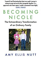 Becoming Nicole: The Extraordinary Transformation of an Ordinary Family