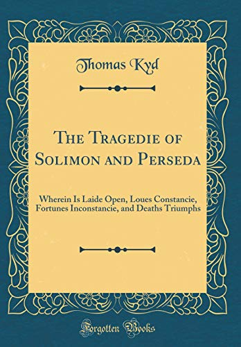 The Tragedie of Solimon and Perseda: Wherein Is Laide Open, Loues Constancie, Fortunes Inconstancie, and Deaths Triumphs (Classic Reprint)