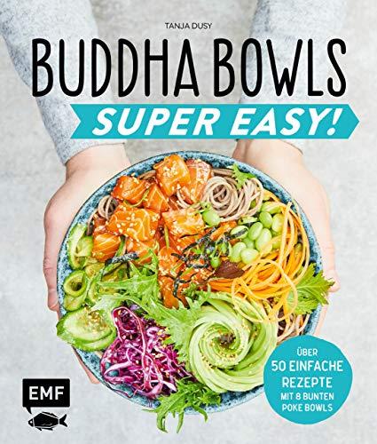Buddha Bowls – Super Easy!: Fix, frisch und gesund – über 50 einfache Rezepte – Mit 8 bunten Poke-Bowls (German Edition)
