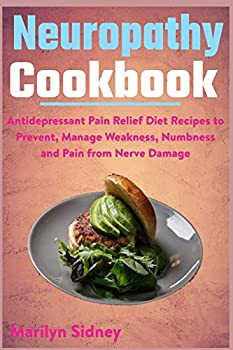 Neuropathy Cookbook  Antidepressant Pain Relief Diet Recipes to Prevent Manage Weakness Numbness and Pain from Nerve Damage