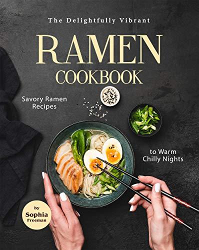 The Delightfully Vibrant Ramen Cookbook: Savory Ramen Recipes to Warm Chilly Nights (English Edition)