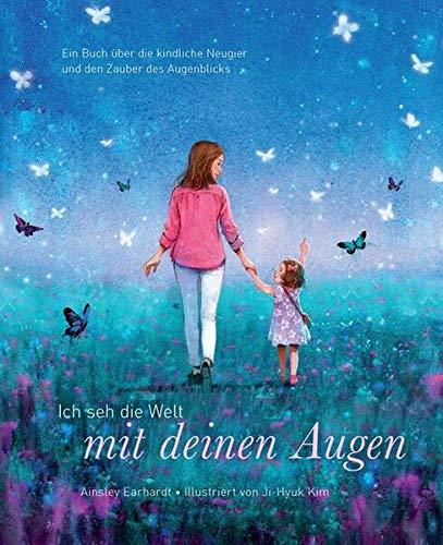Ich seh die Welt mit deinen Augen - Ein Buch über die kindliche Neugier und den Zauber des Augenblicks (das besondere Geschenkbuch für Kinder und Erwachsene)