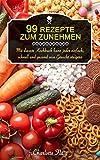 99 Rezepte zum Zunehmen!: Mit diesem Kochbuch kann jeder einfach, schnell und gesund sein Gewicht steigern (Endlich Gewicht zunehmen und glücklicher...