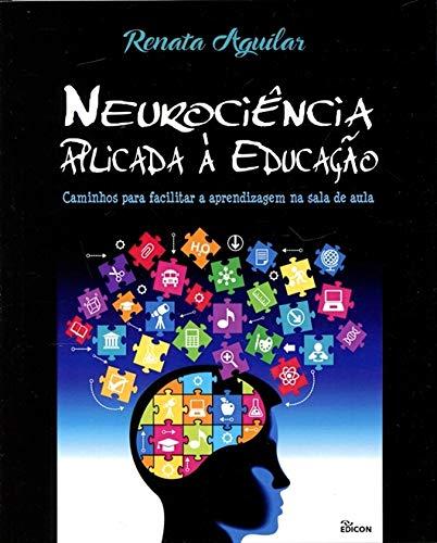 Neurociência Aplicada à Educação. Caminhos Para Facilitar a Aprendizagem na Sala de Aula