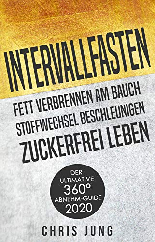 Intervallfasten - Fett verbrennen am Bauch - Stoffwechsel beschleunigen - Zuckerfrei leben: Der ultimative 360° Abnehm-Guide!