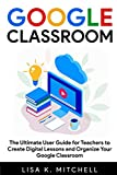 Google Classroom: The Ultimate User Guide for Teachers to Create Digital Lessons and Organize Your Google Classroom