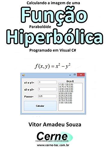 Calculando a imagem de uma Função Parabolóide Hiperbólica Programado em Visual C# (Portuguese Edition)