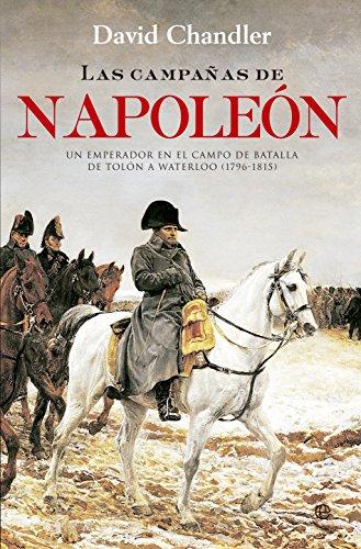 Las Campañas De Napoleón: Un emperador en el campo de batalla de Tolón a Waterloo (1796-1815) (Historia)