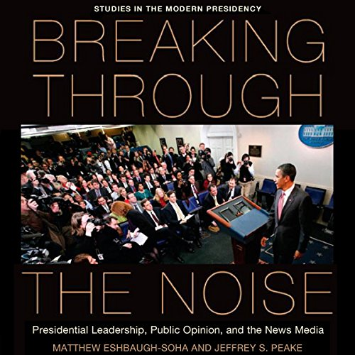 Breaking Through the Noise: Presidential Leadership, Public Opinion, and the News Media (Studies in the Modern Presidency) audiobook cover art