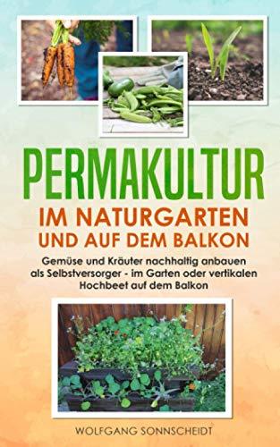Permakultur im Naturgarten und auf dem Balkon: Gemüse und Kräuter nachhaltig anbauen als Selbstversorger – im Garten oder vertikalen Hochbeet auf dem Balkon