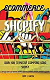 Ecommerce with Shopify: Learn How To Master Ecommerce Using Shopify