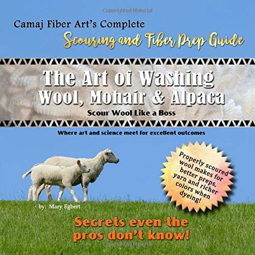 Camaj Fiber Art's Scouring and Fiber Prep Guide The Art of Washing Wool, Mohair & Alpaca Scour Wool Like a Boss: Where Art and Science Meet for Excellent Outcomes