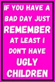 If You Have A Bad Day Just Remember At Least I Don't Have Ugly Children: Funny Mother's Day Notebook Journal Lock Down Gift Ideas For Mum Grandma Nan ... Present - Better Than a Card! Made in UK