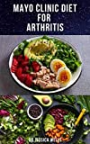 MAYO CLINIC DIET FOR ARTHRITIS: The Approved Mayo Diet To Prevent And Manage Arthritis Includes Delicious Recipes , Meal Plan And How To Get Started On The Diet