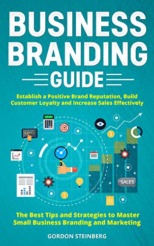 Business Branding Guide: Establish a Positive Brand Reputation, Build Customer Loyalty and Increase Sales Effectively - The Best Tips and Strategies to ... Branding and Marketing (English Edition)