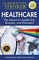 The Refractive Thinker: Vol XIV: Heath Care: The Impact on Leadership, Business, and Education