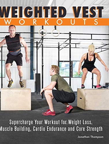 Weighted Vest Workouts: Supercharge Your Workout for Weight Loss, Muscle Building, Cardio Endurance and Core Strength