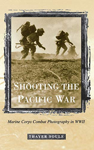 Thayer, S: Shooting the Pacific War: Marine Corps Combat Photography in WWII