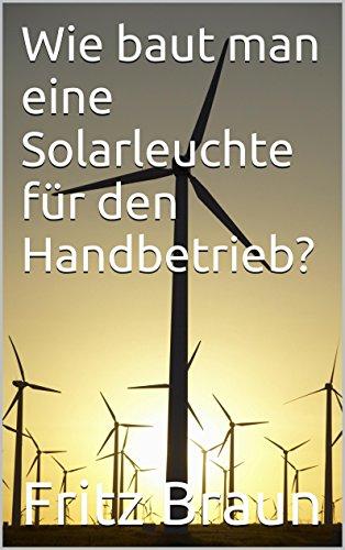 Wie baut man eine Solarleuchte für den Handbetrieb?