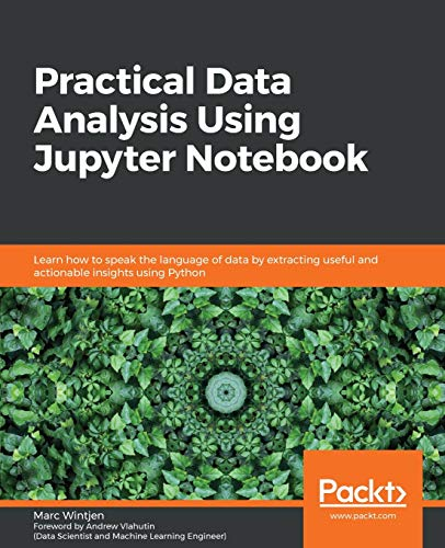 Practical Data Analysis Using Jupyter Notebook: Learn how to speak the language of data by extracting useful and actionable insights using Python