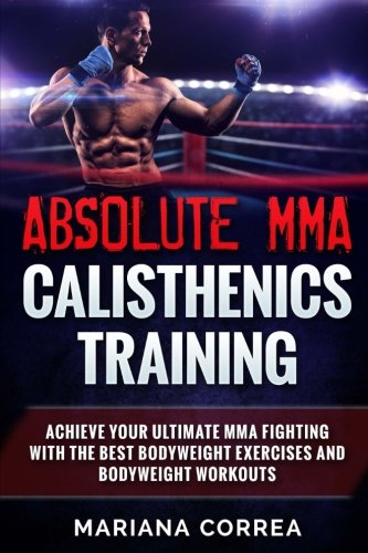 ABSOLUTE MMA CALISTHENICS TRAiNING: ACHIEVE YOUR ULTIMATE MMA FIGHTING WITH The BEST BODYWEIGHT EXERCISES AND BODYWEIGHT WORKOUTS