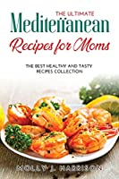 The Ultimate Mediterranean Recipes for Moms: The Best Healthy and Tasty Recipes Collection