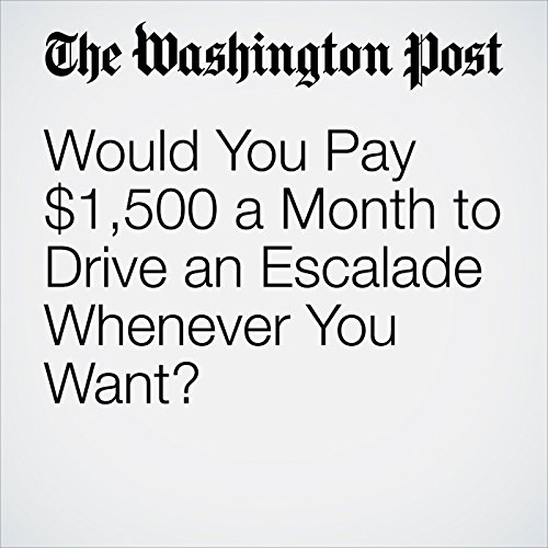 Would You Pay $1,500 a Month to Drive an Escalade Whenever You Want? copertina