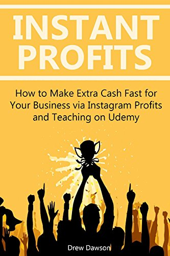 INSTANT PROFITS: How to Make Extra Cash Fast for Your Business via Instagram Profits and Teaching on Udemy