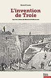 L'invention de Troie - Les vies rêvées de Heinrich Schliemann