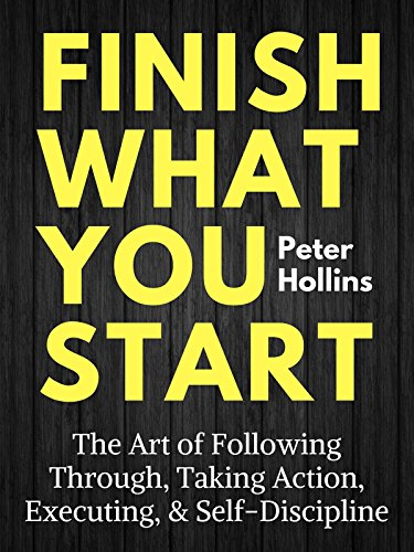 Finish What You Start: The Art of Following Through, Taking Action, Executing, & Self-Discipline (Live a Disciplined Life Book 2)