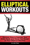 Elliptical Workouts: Discover How to Exercise Your Entire Body and Never Get Bored on Your...