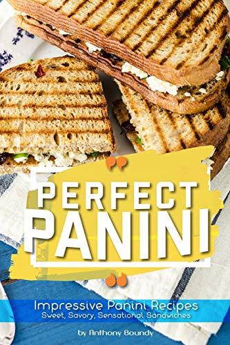 Perfect Panini: Impressive Panini Recipes– Sweet, Savory, Sensational Sandwiches