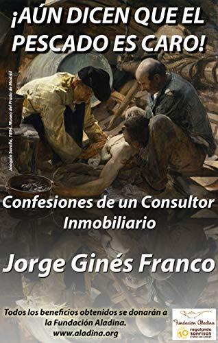 ! AÚN DICEN QUE EL PESCADO ES CARO!: CONFESIONES DE UN CONSULTOR INMOBILIARIO