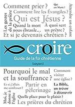 CROIRE - GUIDE DE LA VIE CHRÉTIENNE de Bayard