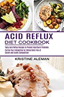 Acid Reflux Diet Cookbook: Tasty Acid Reflux Recipes to Prevent Heartburn Problems (Curing Your Indigestion by Taking Diets Free of Gluten and Acidic Composition)