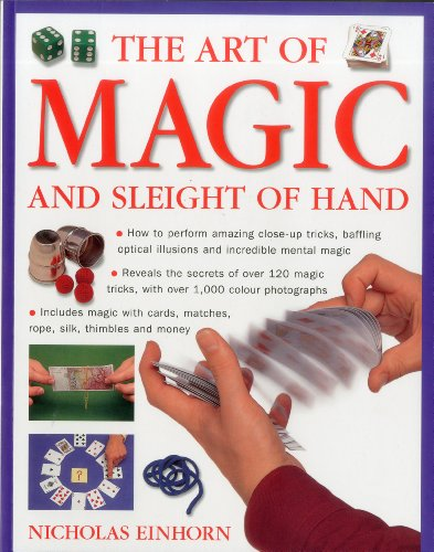 Art of Magic and Sleight of Hand: How to perform amazing close-up tricks, baffling optical illusions and incredible mental magic.