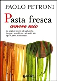 Pasta fresca amore mio. Le migliori ricette di tagliatelle, lasagne, orecchiette e di molti altri tipi di pasta tradizionali (Libri di Petroni)