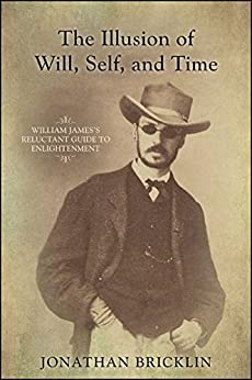 The Illusion of Will, Self, and Time: William James's Reluctant Guide to Enlightenment (SUNY series in Transpersonal and Humanistic Psychology) by [Jonathan Bricklin]
