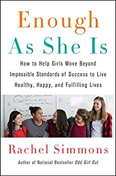Enough As She Is: How to Help Girls Move Beyond Impossible Standards of Success to Live Healthy, Happy, and Fulfilling Lives by [Rachel Simmons]