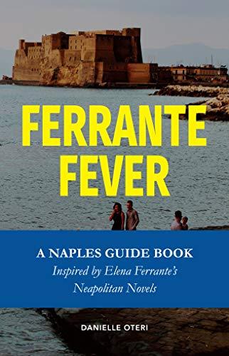 Ferrante Fever: A Naples Travel Guide Inspired by Elena Ferrante s Neapolitan Novels (Feast On History Book 1)