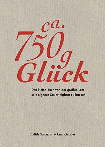 Ca. 750 g Glück - Das kleine Buch über die große Lust sein eigenes Sauerteigbrot zu backen - Durch Brot backen zu mehr Achtsamkeit und Ausgeglichenheit - für eine stimmige Work-Life-Balance