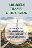 Brussels Travel Guide Book: Giving You Tips On Saving Money While You Are Exploring Brussels: Discover Brussels