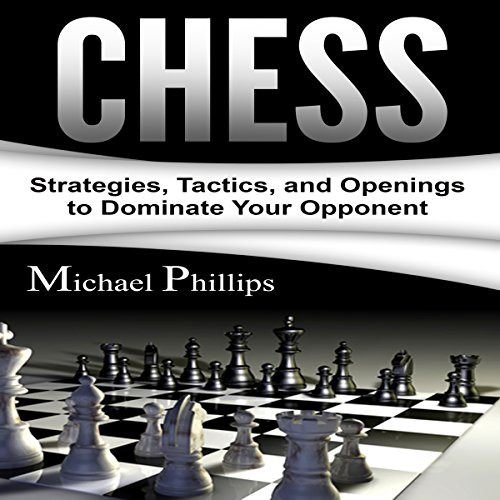 Chess: Strategies, Tactics, and Openings to Dominate Your Opponent Audiobook By Michael Phillips cover art