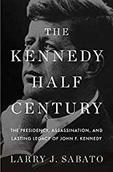 The Kennedy Half Century: The Presidency, Assassination, and Lasting Legacy of John F. Kennedy Larry J. Sabato