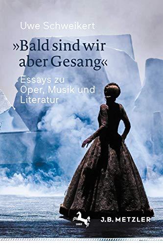 »Bald sind wir aber Gesang«: Essays zu Oper, Musik und Literatur