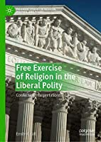 Free Exercise of Religion in the Liberal Polity: Conflicting Interpretations (Palgrave Studies in Religion, Politics, and Policy)